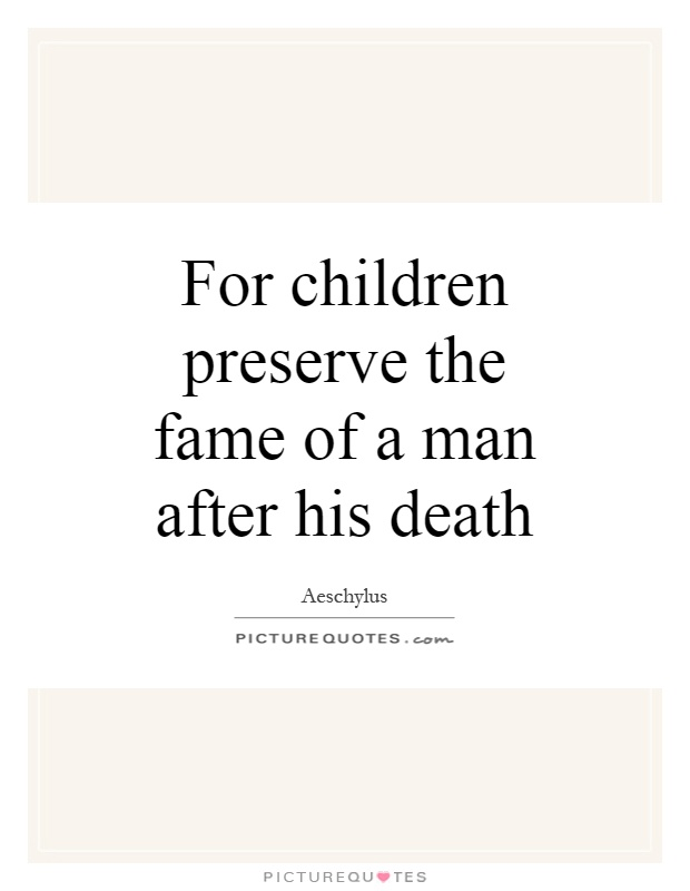 For children preserve the fame of a man after his death Picture Quote #1
