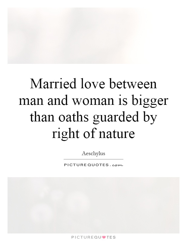 Married love between man and woman is bigger than oaths guarded by right of nature Picture Quote #1