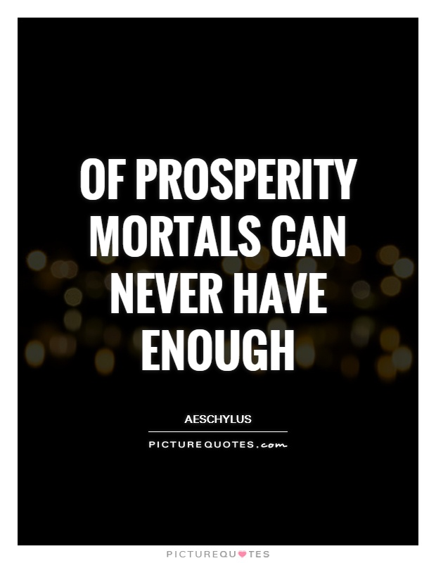 Of prosperity mortals can never have enough Picture Quote #1