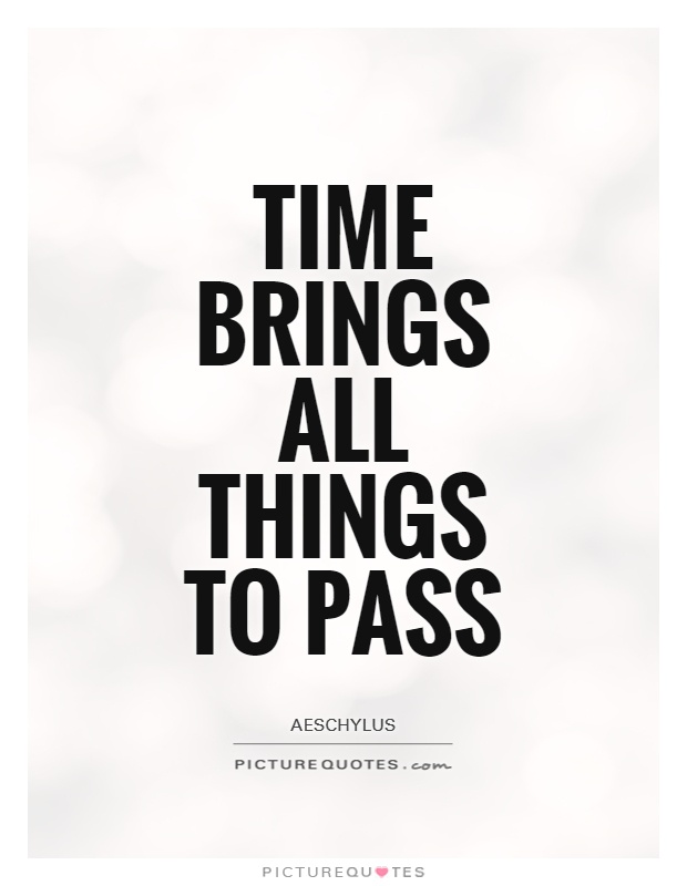 Time brings all things to pass Picture Quote #1