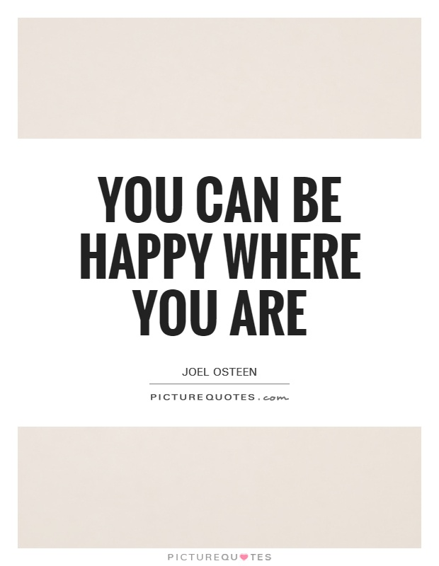 You can be happy where you are Picture Quote #1