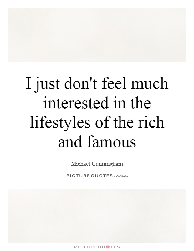 I just don't feel much interested in the lifestyles of the rich and famous Picture Quote #1