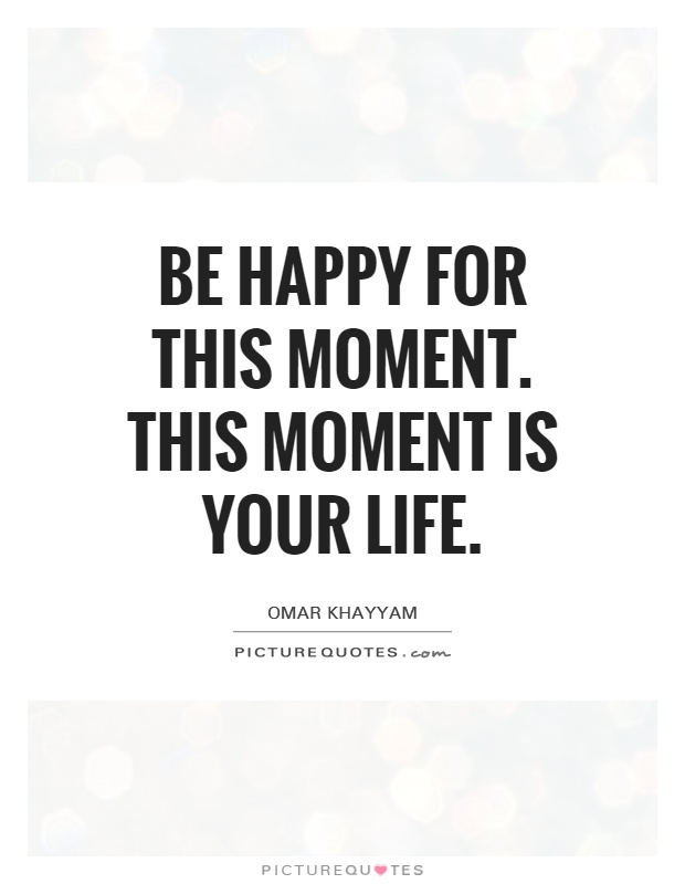 Be Happy For This Moment This Moment Is Your Life Picture Quotes Magnificent This Is Your Life Quote