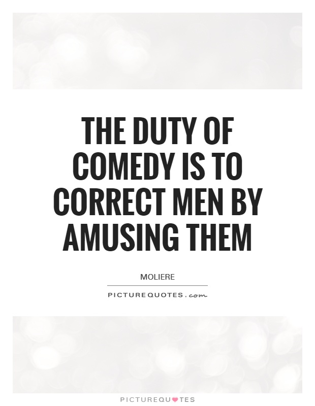 The duty of comedy is to correct men by amusing them Picture Quote #1