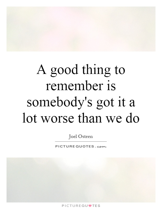 A good thing to remember is somebody's got it a lot worse than we do Picture Quote #1