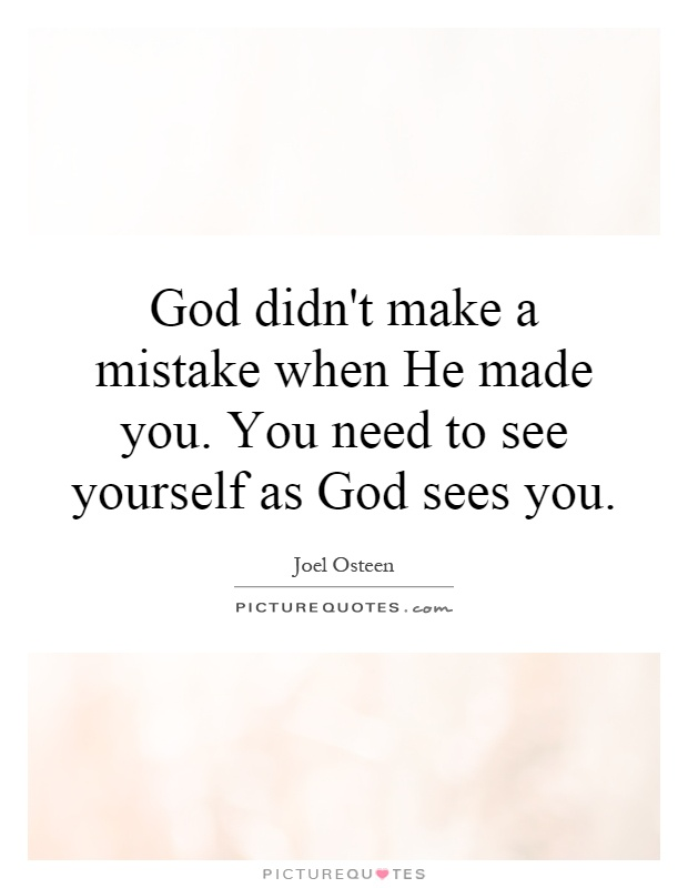 God didn't make a mistake when He made you. You need to see yourself as God sees you Picture Quote #1