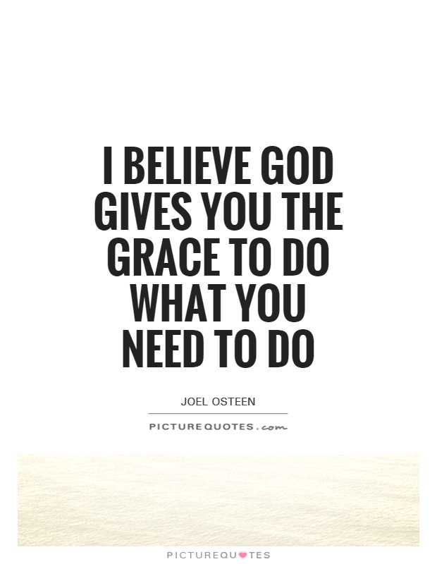I believe God gives you the grace to do what you need to do Picture Quote #1