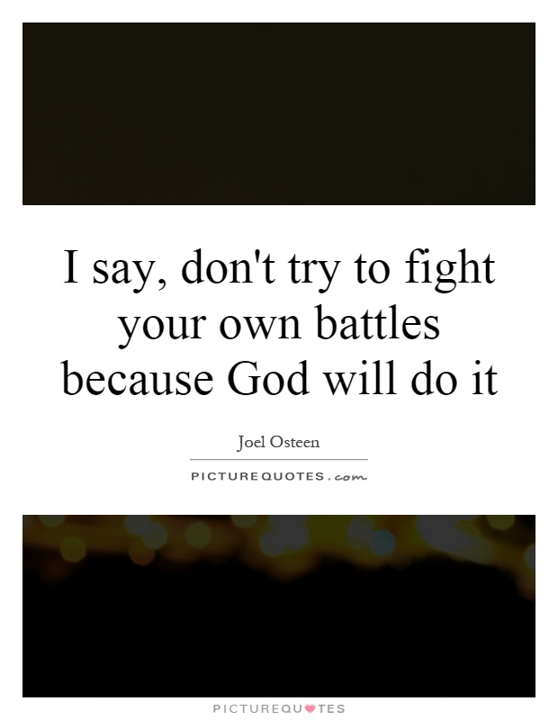 I say, don't try to fight your own battles because God will do it Picture Quote #1