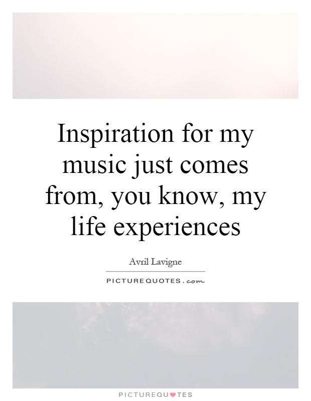 Inspiration for my music just comes from, you know, my life experiences Picture Quote #1