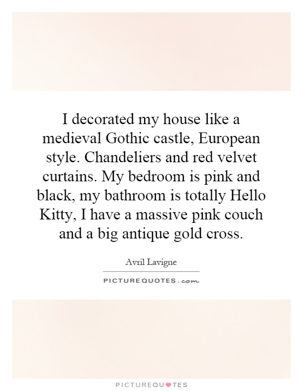 I decorated my house like a medieval Gothic castle, European style. Chandeliers and red velvet curtains. My bedroom is pink and black, my bathroom is totally Hello Kitty, I have a massive pink couch and a big antique gold cross Picture Quote #1