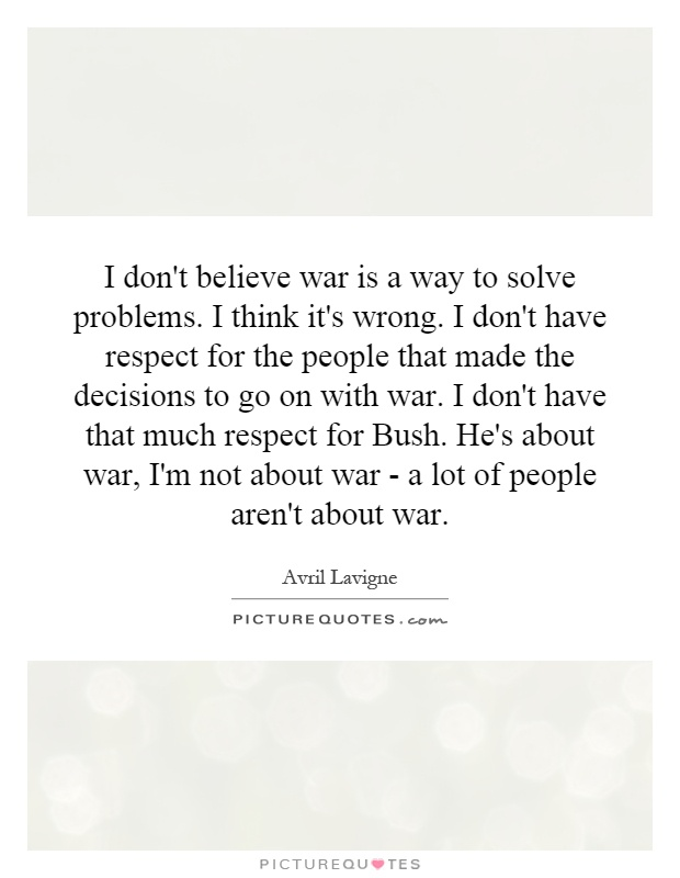I don't believe war is a way to solve problems. I think it's wrong. I don't have respect for the people that made the decisions to go on with war. I don't have that much respect for Bush. He's about war, I'm not about war - a lot of people aren't about war Picture Quote #1