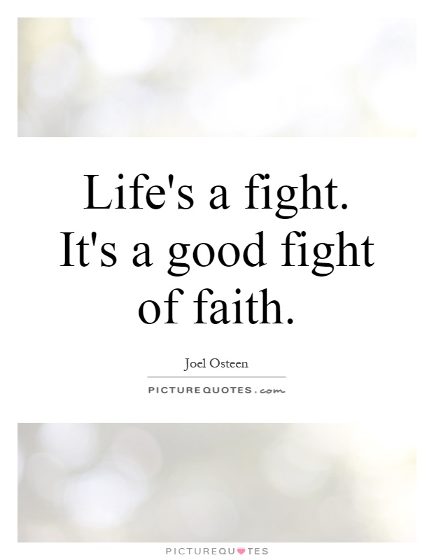 Life's a fight. It's a good fight of faith Picture Quote #1