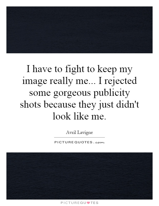 I have to fight to keep my image really me... I rejected some gorgeous publicity shots because they just didn't look like me Picture Quote #1