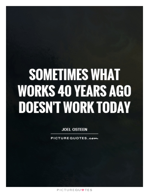 Sometimes what works 40 years ago doesn't work today Picture Quote #1