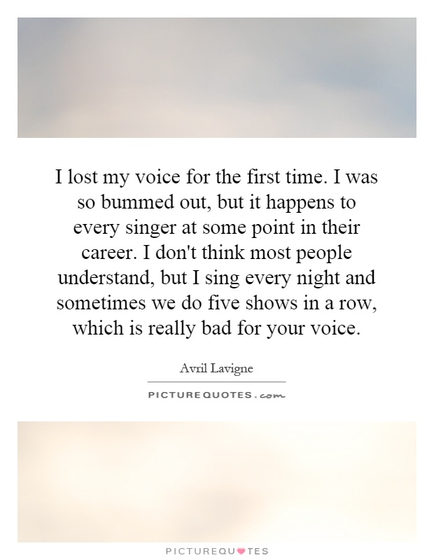 I lost my voice for the first time. I was so bummed out, but it happens to every singer at some point in their career. I don't think most people understand, but I sing every night and sometimes we do five shows in a row, which is really bad for your voice Picture Quote #1