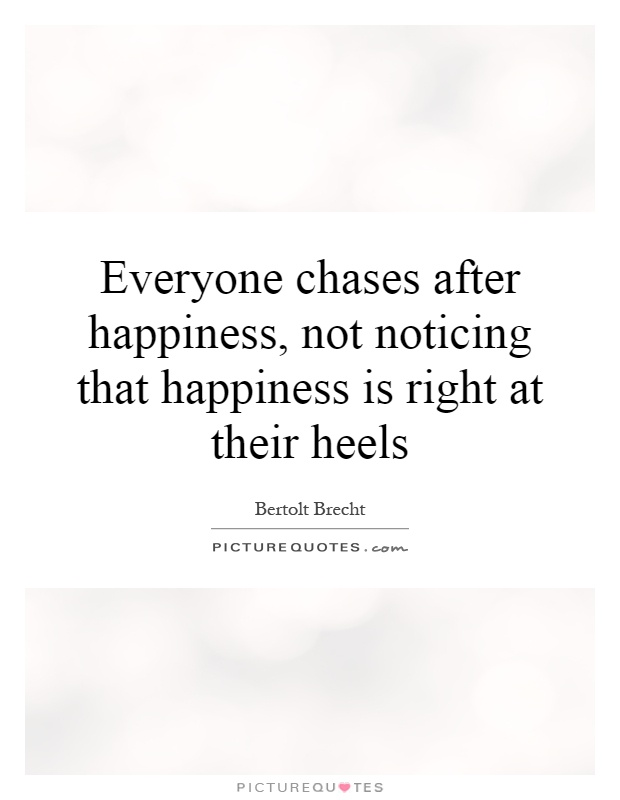 Everyone chases after happiness, not noticing that happiness is right at their heels Picture Quote #1