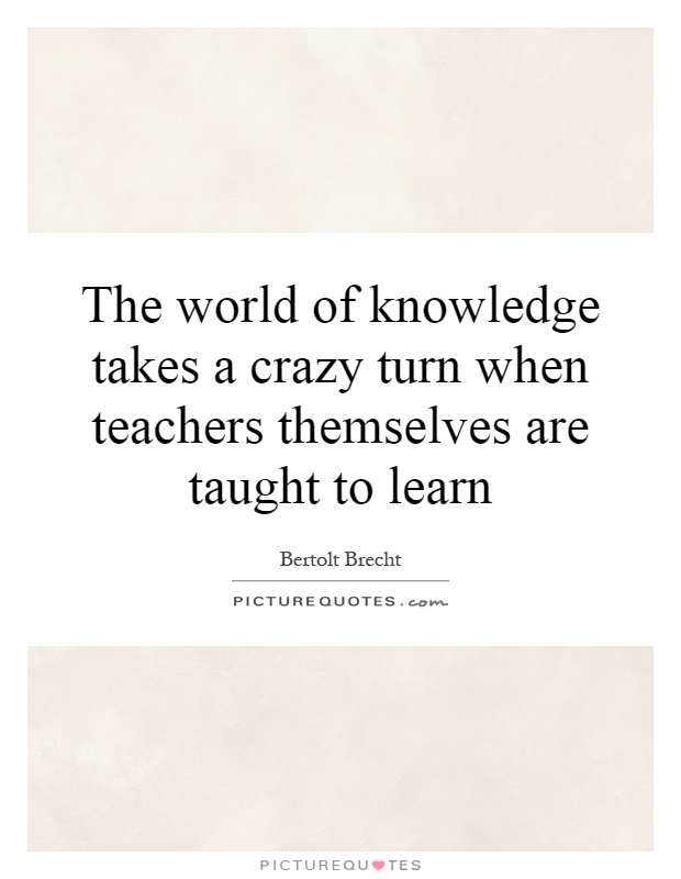 The world of knowledge takes a crazy turn when teachers themselves are taught to learn Picture Quote #1