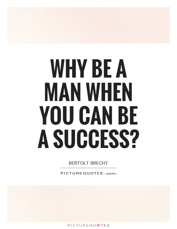 Why be a man when you can be a success? Picture Quote #1