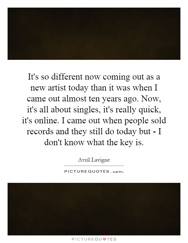 It's so different now coming out as a new artist today than it was when I came out almost ten years ago. Now, it's all about singles, it's really quick, it's online. I came out when people sold records and they still do today but - I don't know what the key is Picture Quote #1