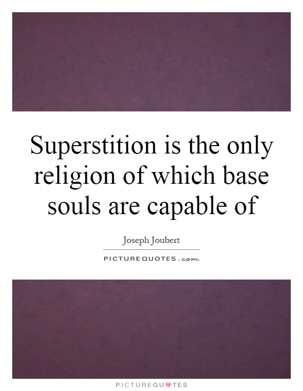 Superstition is the only religion of which base souls are capable of Picture Quote #1