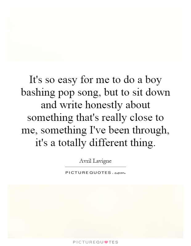 It's so easy for me to do a boy bashing pop song, but to sit down and write honestly about something that's really close to me, something I've been through, it's a totally different thing Picture Quote #1