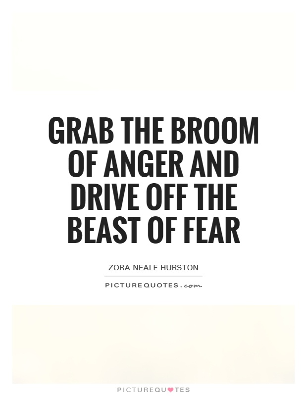 Grab the broom of anger and drive off the beast of fear Picture Quote #1