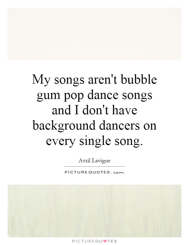 My songs aren't bubble gum pop dance songs and I don't have background dancers on every single song Picture Quote #1