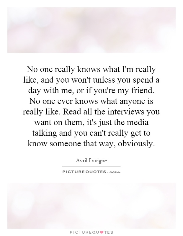 No one really knows what I'm really like, and you won't unless you spend a day with me, or if you're my friend. No one ever knows what anyone is really like. Read all the interviews you want on them, it's just the media talking and you can't really get to know someone that way, obviously Picture Quote #1