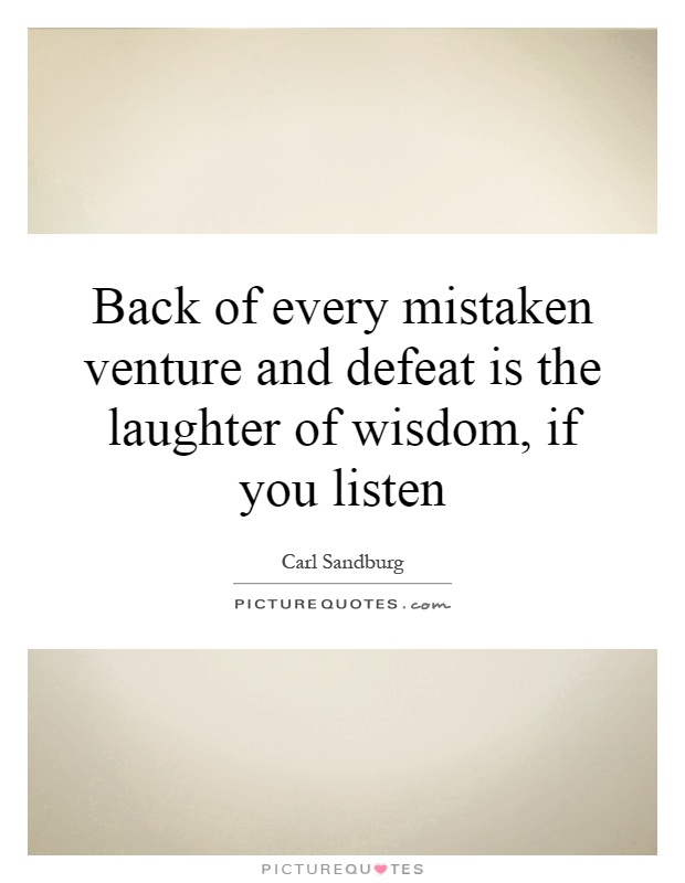 Back of every mistaken venture and defeat is the laughter of wisdom, if you listen Picture Quote #1