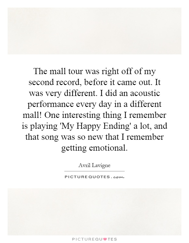 The mall tour was right off of my second record, before it came out. It was very different. I did an acoustic performance every day in a different mall! One interesting thing I remember is playing 'My Happy Ending' a lot, and that song was so new that I remember getting emotional Picture Quote #1