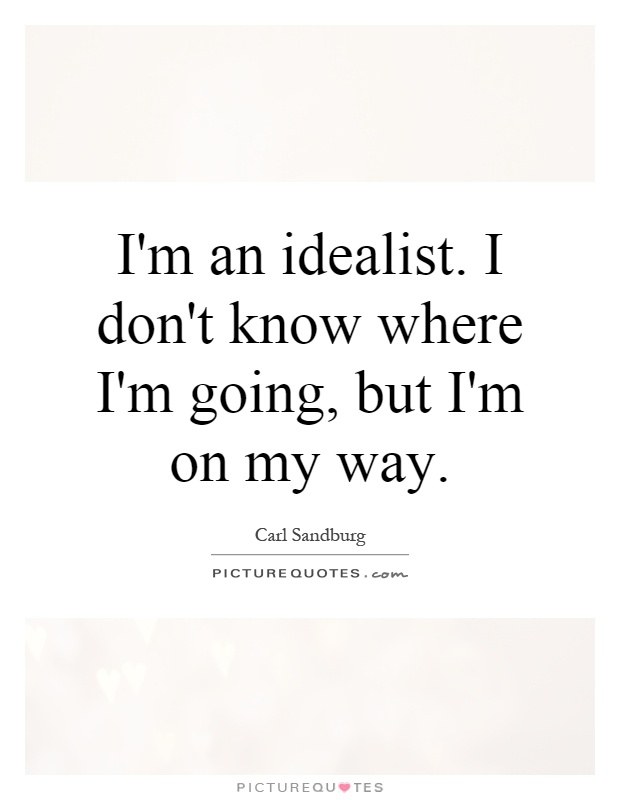 I'm an idealist. I don't know where I'm going, but I'm on my way Picture Quote #1