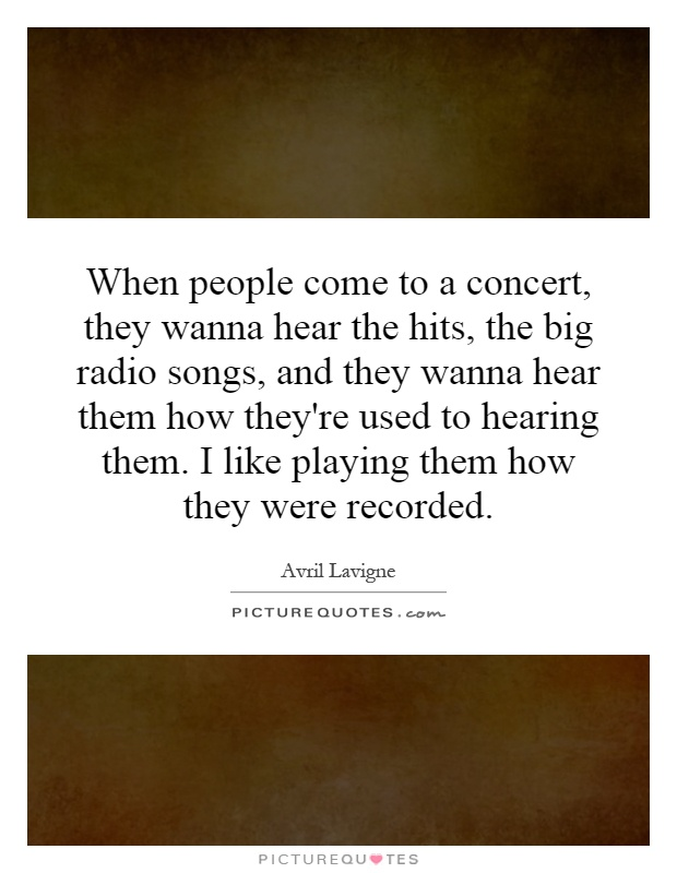 When people come to a concert, they wanna hear the hits, the big radio songs, and they wanna hear them how they're used to hearing them. I like playing them how they were recorded Picture Quote #1