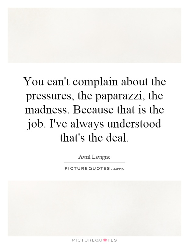 You can't complain about the pressures, the paparazzi, the madness. Because that is the job. I've always understood that's the deal Picture Quote #1