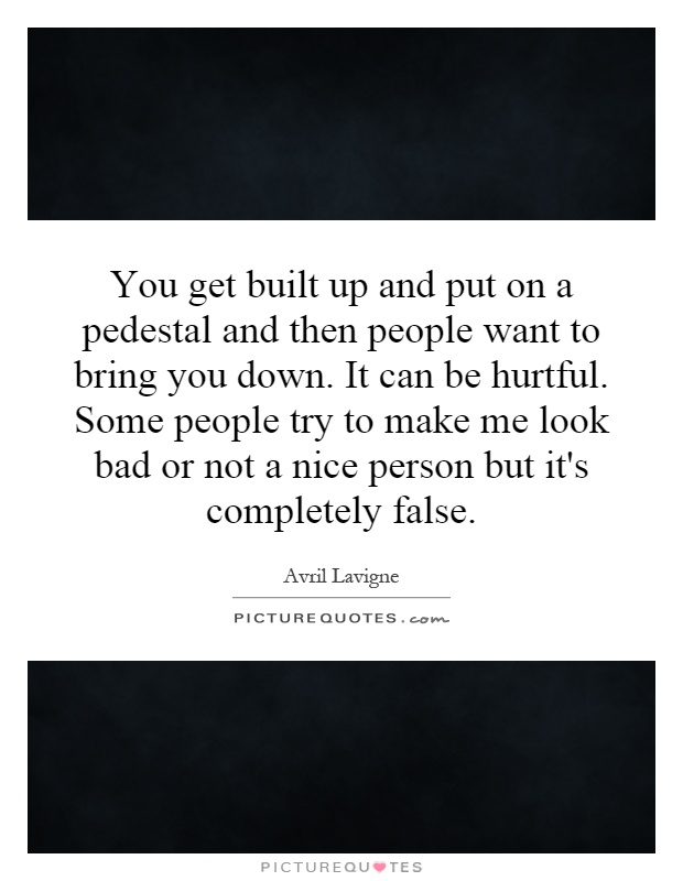 You get built up and put on a pedestal and then people want to bring you down. It can be hurtful. Some people try to make me look bad or not a nice person but it's completely false Picture Quote #1