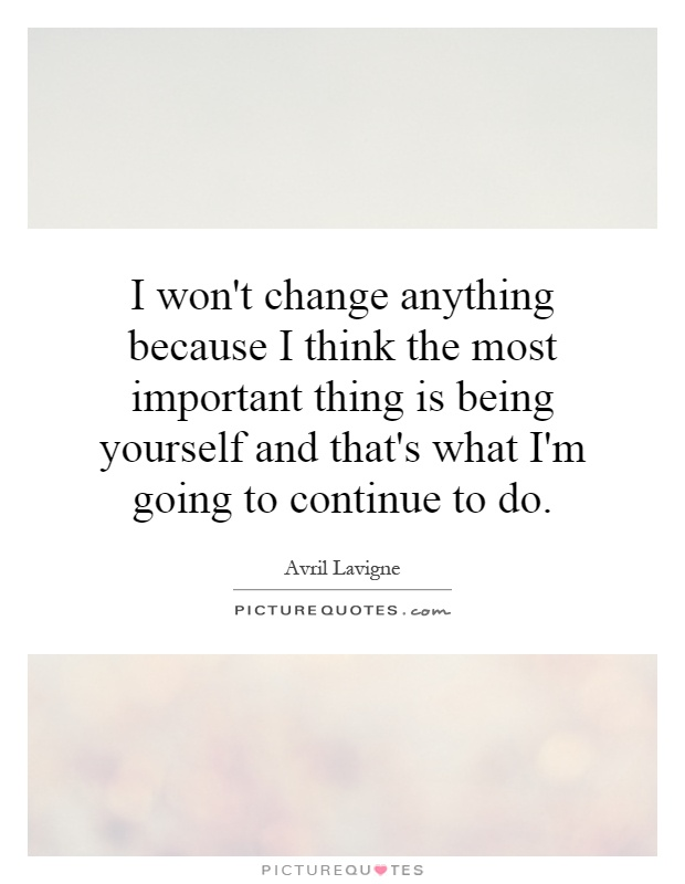 I won't change anything because I think the most important thing is being yourself and that's what I'm going to continue to do Picture Quote #1