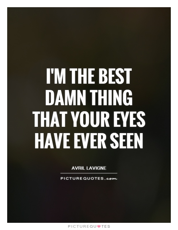 I'm the best damn thing that your eyes have ever seen Picture Quote #1
