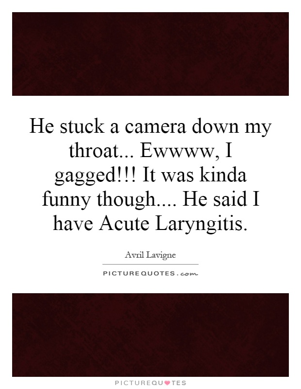 He stuck a camera down my throat... Ewwww, I gagged!!! It was kinda funny though.... He said I have Acute Laryngitis Picture Quote #1