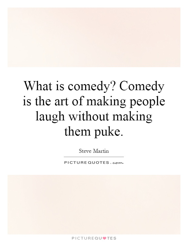 What is comedy? Comedy is the art of making people laugh without making them puke Picture Quote #1