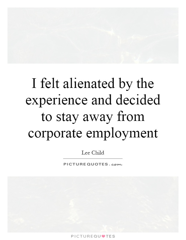 I felt alienated by the experience and decided to stay away from corporate employment Picture Quote #1