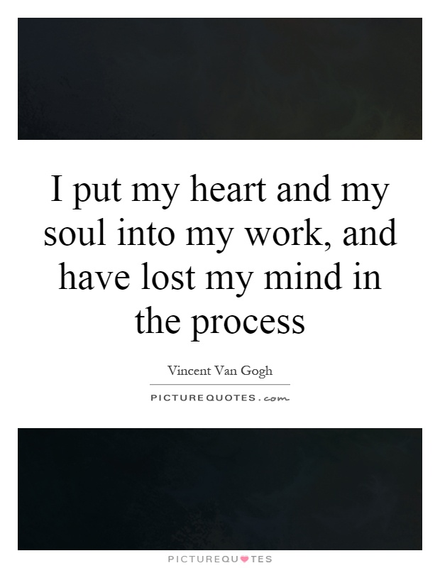 I put my heart and my soul into my work, and have lost my mind in the process Picture Quote #1