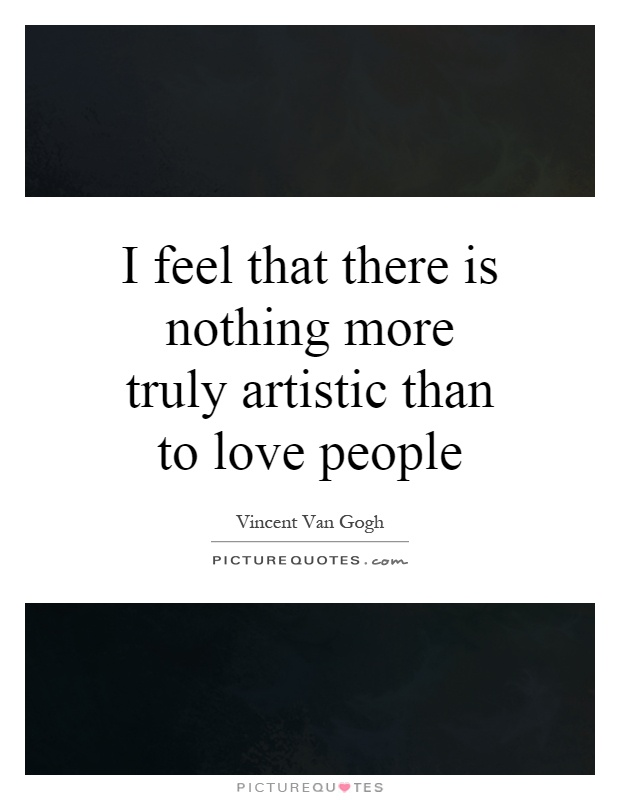 I feel that there is nothing more truly artistic than to love people Picture Quote #1