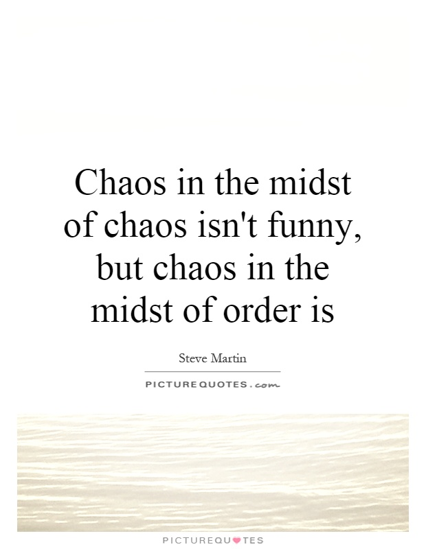 Chaos in the midst of chaos isn't funny, but chaos in the midst of order is Picture Quote #1
