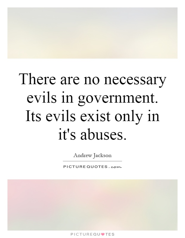There are no necessary evils in government. Its evils exist only in it's abuses Picture Quote #1