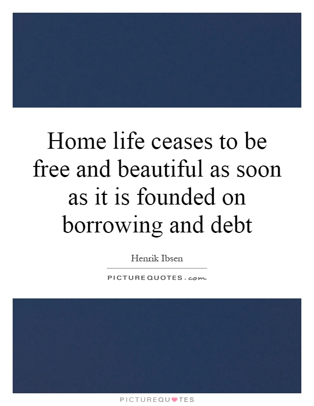 Home life ceases to be free and beautiful as soon as it is founded on borrowing and debt Picture Quote #1