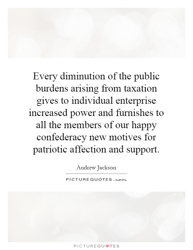 Every diminution of the public burdens arising from taxation gives to individual enterprise increased power and furnishes to all the members of our happy confederacy new motives for patriotic affection and support Picture Quote #1