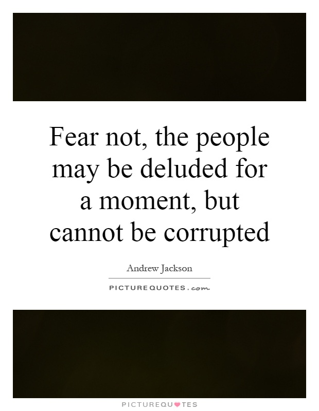 Fear not, the people may be deluded for a moment, but cannot be corrupted Picture Quote #1