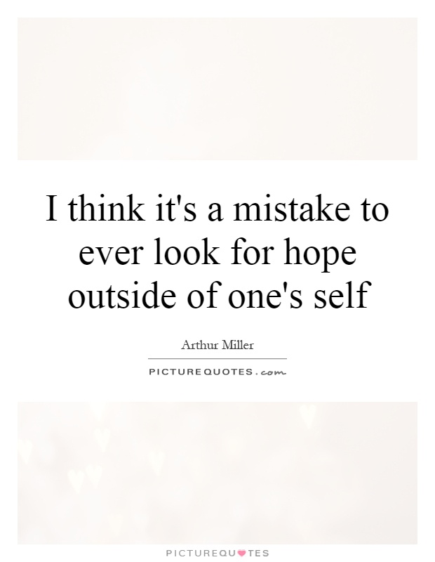 I Think It 39 S A Mistake To Ever Look For Hope Outside Of One 39 S Picture Quotes