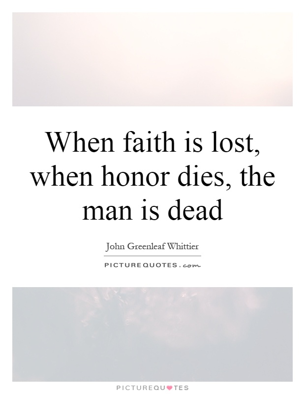When faith is lost, when honor dies, the man is dead Picture Quote #1