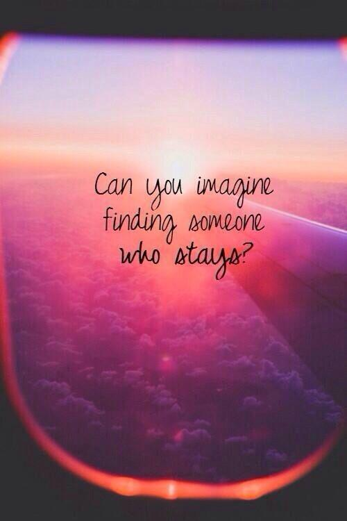 Can you imagine finding someone who stays | Picture Quotes