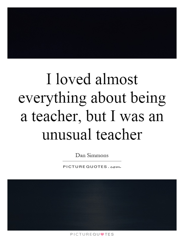 I loved almost everything about being a teacher, but I was an unusual teacher Picture Quote #1